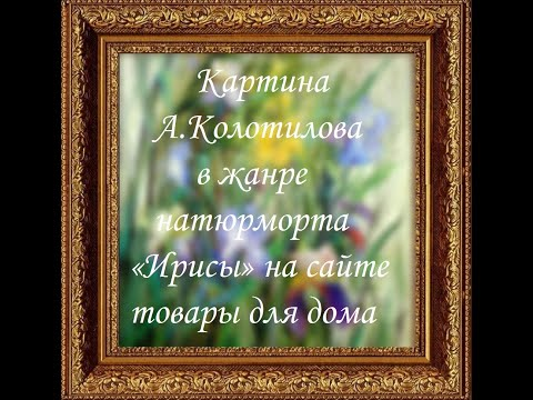 Картина А Колотилова в жанре натюрморта «Ирисы» на сайте товары для дома